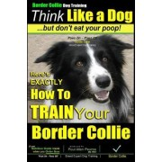 Border Collie Dog Training - Think Like a Dog, But Don't Eat Your Poop! by MR Paul Allen Pearce
