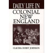 Daily Life in Colonial New England by Claudia Durst Johnson