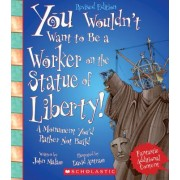 You Wouldn't Want to Be a Worker on the Statue of Liberty! (Revised Edition)