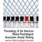 Proceedings of the American Medico-Psychological Association Annual Meeting by American Medico-Psycholog Association