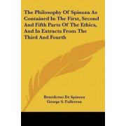 The Philosophy of Spinoza as Contained in the First, Second and Fifth Parts of the Ethics, and in Extracts from the Third and Fourth by Benedictus de Spinoza