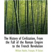 The History of Civilization, from the Fall of the Roman Empire to the French Revolution by William Hazlitt