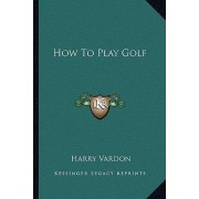 How to Play Golf by Harry Vardon