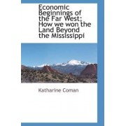 Economic Beginnings of the Far West; How We Won the Land Beyond the Mississippi by Katharine Coman