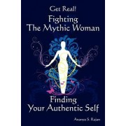 Get Real! Fighting the Mythic Woman Finding Your Authentic Self by Ananya S Rajan