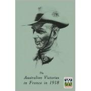 Australian Victories in France in 1918 by General Sir John Monash
