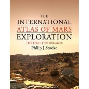 The International Atlas of Mars Exploration: Volume 1, 1953 to 2003: The First Five Decades, 1953 to 2003 Volume 1 by Philip J. Stooke