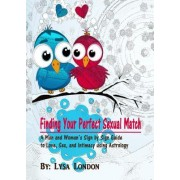 Finding Your Perfect Sexual Match: A Man and Woman's Guide to Love, Marriage and Intimacy Using Astrology