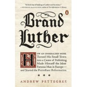 Brand Luther: How an Unheralded Monk Turned His Small Town Into a Center of Publishing, Made Himself the Most Famous Man in Europe--