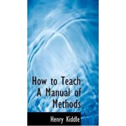 How to Teach a Manual of Methods by Henry Kiddle