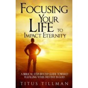 Focusing Your Life to Impact Eternity: A Biblical Step-By-Step Guide Toward Fulfilling Your Destiny in God