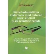 Sã ne îmbunãtãţim vederea în mod natural, uşor, eficient şi cu rezultate rapide.