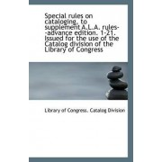 Special Rules on Cataloging, to Supplement A.L.A. Rules--Advance Edition. 1-21. Issued for the Use O by Library Of Congress Catalog Division