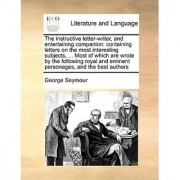 The instructive letter-writer and entertaining companion: containing letters on the most interesting subjects ... Most of which are wrote by the ... and eminent personages and the best authors