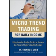 Micro-Trend Trading for Daily Income: Using Intra-Day Trading Tactics to Harness the Power of Today's Volatile Markets by Thomas K. Carr