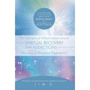 The Highlights of William James Towards Spiritual Recovery from Addictions Taken from the Varieties of Religious Experience by Jim G.
