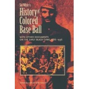 Sol White's History of Colored Base Ball with Other Documents on the Early Black Game, 1886-1936 by Sol White