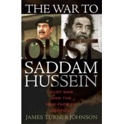 The War to Oust Saddam Hussein by James Turner Johnson