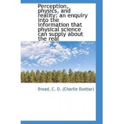 Perception, Physics, and Reality; An Enquiry Into the Information That Physical Science Can Supply a by Broad C D (Charlie Dunbar)