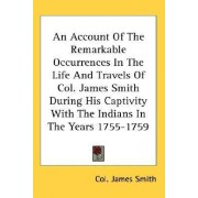 An Account of the Remarkable Occurrences in the Life and Travels of Col. James Smith During His Captivity with the Indians in the Years 1755-1759 by Colonel James Smith