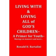 Living with and Loving All of God's Children-A Primer for Youth-: Musings on Manner and More...