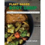 Plant-Based Boot Camp: Vegan Food for People Who Don't Like Vegan Food