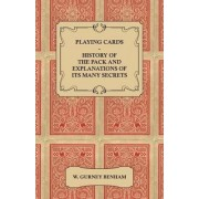 Playing Cards - History of the Pack and Explanations of Its Many Secrets by W. Gurney Benham