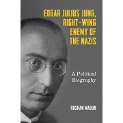 Edgar Julius Jung, Right-Wing Enemy of the Nazis: A Political Biography