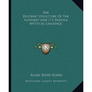 The Esoteric Structure of the Alphabet and It's Hidden Mystical Language by Alvin Boyd Kuhn
