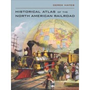 Historical Atlas of the North American Railroad by Derek Hayes