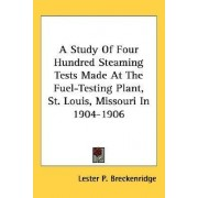 A Study of Four Hundred Steaming Tests Made at the Fuel-Testing Plant, St. Louis, Missouri in 1904-1906 by Lester P Breckenridge