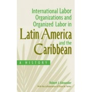 International Labor Organizations and Organized Labor in Latin America and the Caribbean by Robert J. Alexander