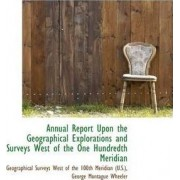 Annual Report Upon the Geographical Explorations and Surveys West of the One Hundredth Meridian by Geographical Surveys West of T (U S )
