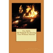 Fire Skills 50 Methods for Starting Fires Without Matches by David Aman