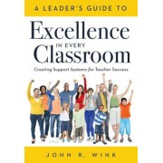 A Leaderacentsa -A Centss Guide to Excellence in Every Classroom: : Creating Support Systems for Teacher Success - Explore What It Means to Be a Self-, Paperback