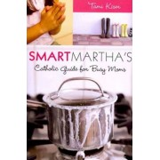 Smart Martha's Catholic Guide for Busy Moms by Tom Kiser