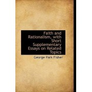 Faith and Rationalism, with Short Supplementary Essays on Related Topics by George Park Fisher
