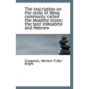 The Inscription on the Stele of Mesa Commonly Called the Moabite Stone; The Text Inmoabite and Hebre by Compston Herbert Fuller Bright