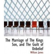The Marriage of the Kings Son, and the Guilt of Unbelief by Dr William James