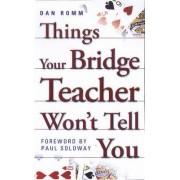 Things Your Bridge Teacher Won't Tell You by Dan Romm