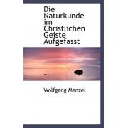 Die Naturkunde Im Christlichen Geiste Aufgefasst by Wolfgang Menzel