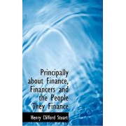 Principally about Finance, Financers and the People They Finance by Henry Clifford Stuart