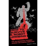 How to Survive a Robot Uprising by Daniel H Wilson