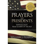 Prayers & Presidents - Inspiring Faith from Leaders of the Past by William J Federer