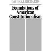 Foundations of American Constitutionalism by David A J Richards