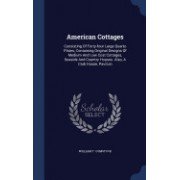 American Cottages: Consisting of Forty-Four Large Quarto Plates, Containing Original Designs of Medium and Low Cost Cottages, Seaside and