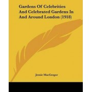 Gardens of Celebrities and Celebrated Gardens in and Around London (1918) by Jessie MacGregor