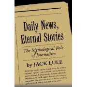 Daily News, Eternal Stories by Jack Lule