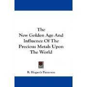 The New Golden Age and Influence of the Precious Metals Upon the World by R Hogarth Patterson