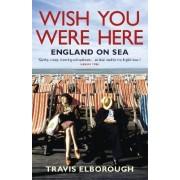 Wish You Were Here: England on Sea by Travis Elborough
